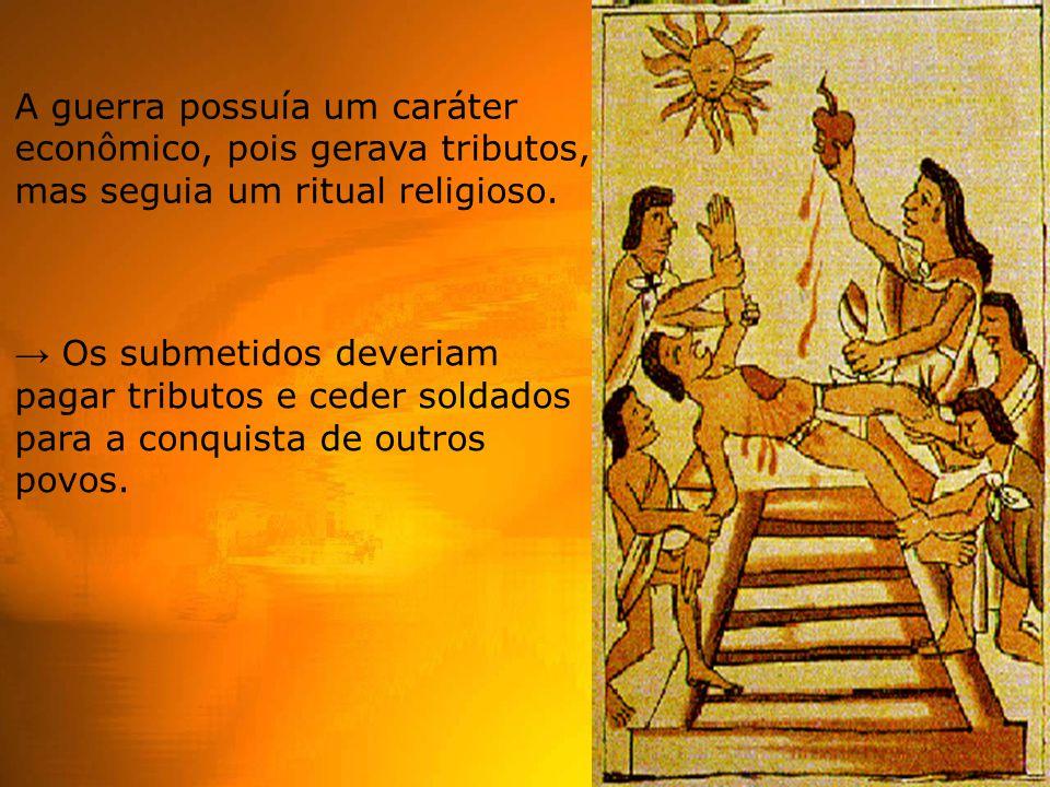A guerra possuía um caráter econômico, pois gerava tributos, mas seguia um ritual religioso. → Os submetidos deveriam pagar tributos e ceder soldados
