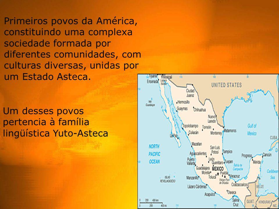 Primeiros povos da América, constituindo uma complexa sociedade formada por diferentes comunidades, com culturas diversas, unidas por um Estado Asteca.