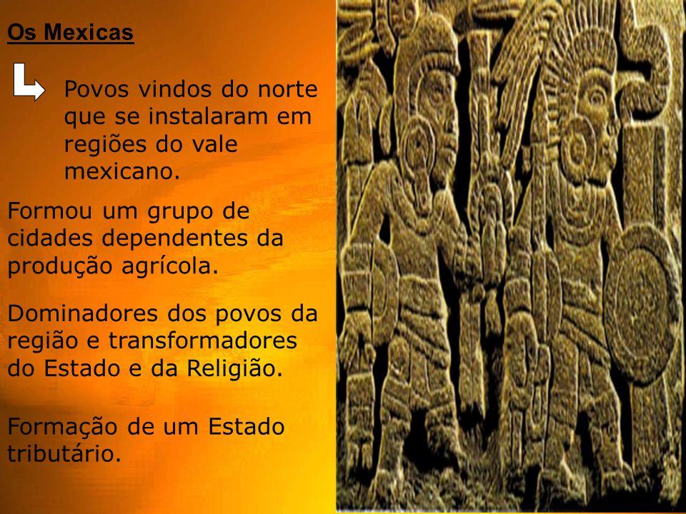 Os Mexicas Povos vindos do norte que se instalaram em regiões do vale mexicano.