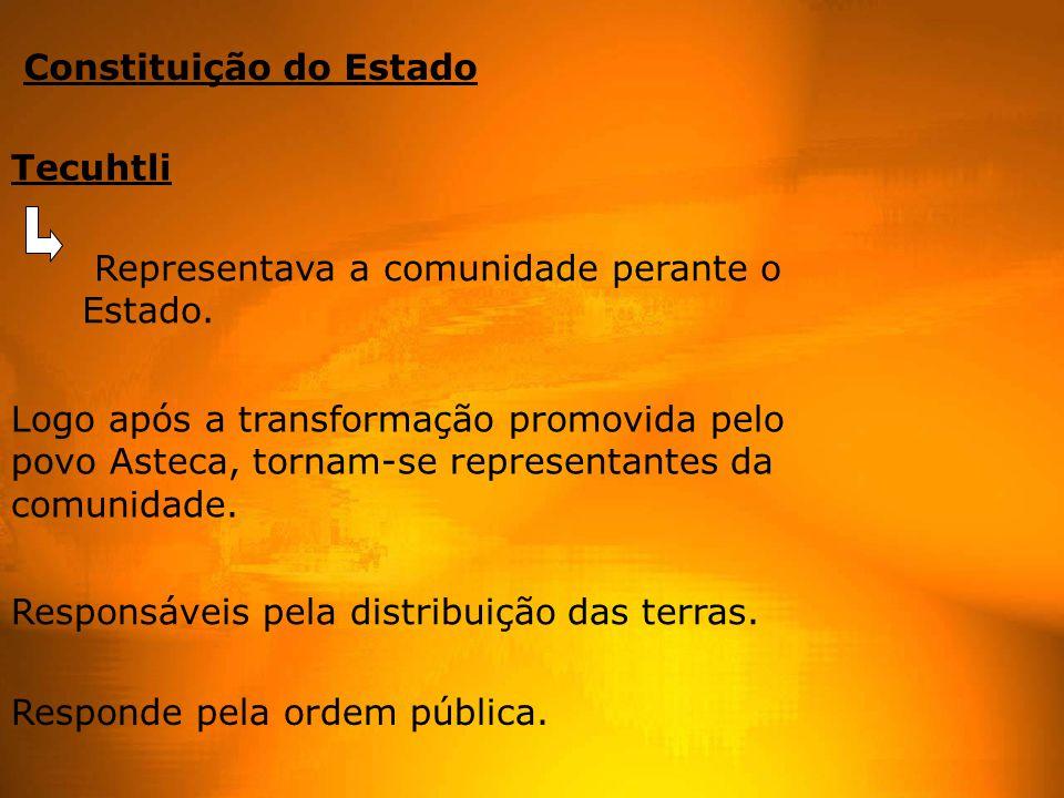 Constituição do Estado Tecuhtli Responde pela ordem pública. Responsáveis pela distribuição das terras. Logo após a transformação promovida pelo povo