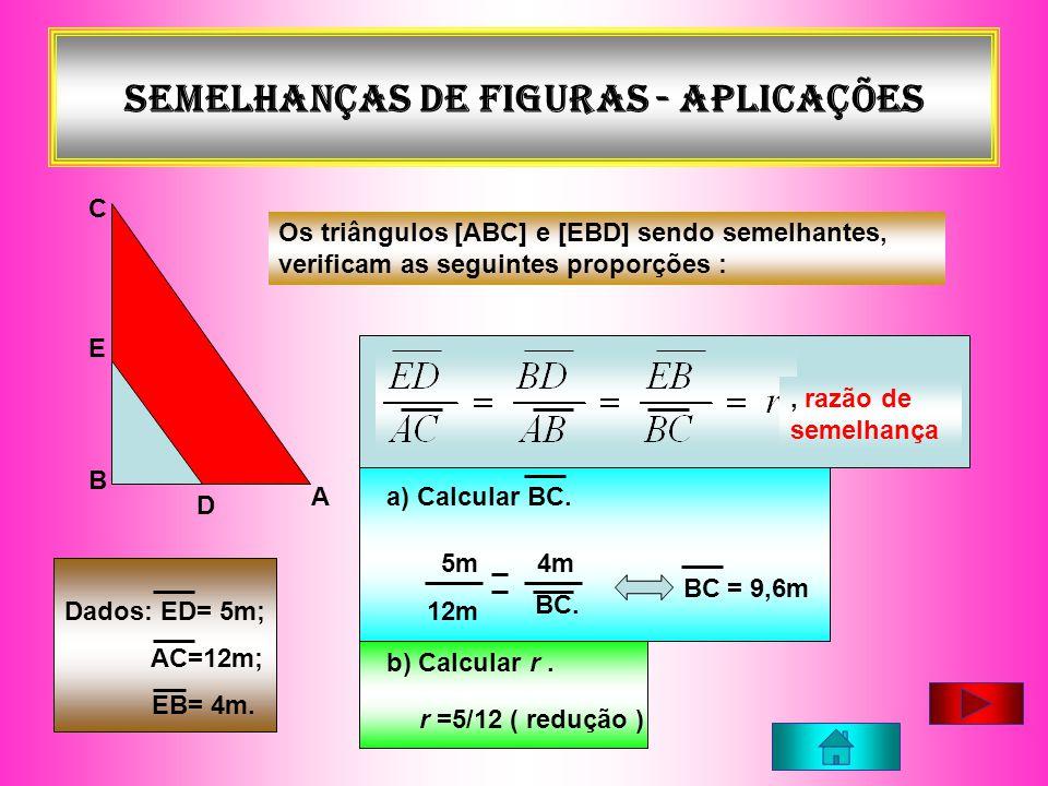 Semelhanças de figuras - APLICAÇÕES A C B E D Os triângulos [ABC] e [EBD] sendo semelhantes, verificam as seguintes proporções :, razão de semelhança