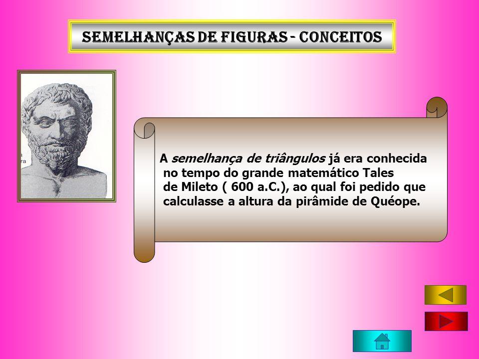 Semelhanças de figuras - conceitos A semelhança de triângulos já era conhecida no tempo do grande matemático Tales de Mileto ( 600 a.C.), ao qual foi