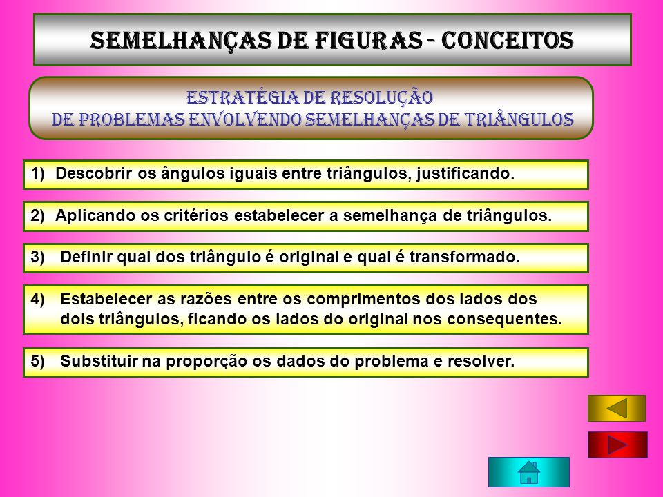 Semelhanças de figuras - conceitos ESTRATÉGIA DE RESOLUÇÃO DE PROBLEMAS ENVOLVENDO SEMELHANÇAS DE TRIÂNGULOS 1)Descobrir os ângulos iguais entre triân