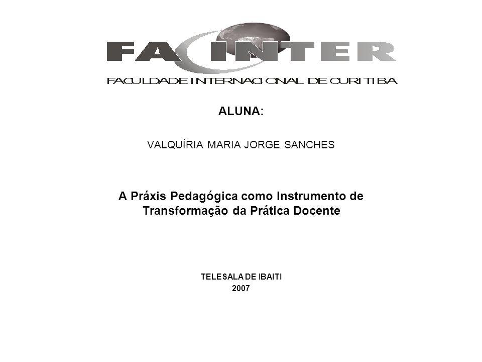 ALUNA: VALQUÍRIA MARIA JORGE SANCHES A Práxis Pedagógica como Instrumento de Transformação da Prática Docente TELESALA DE IBAITI 2007