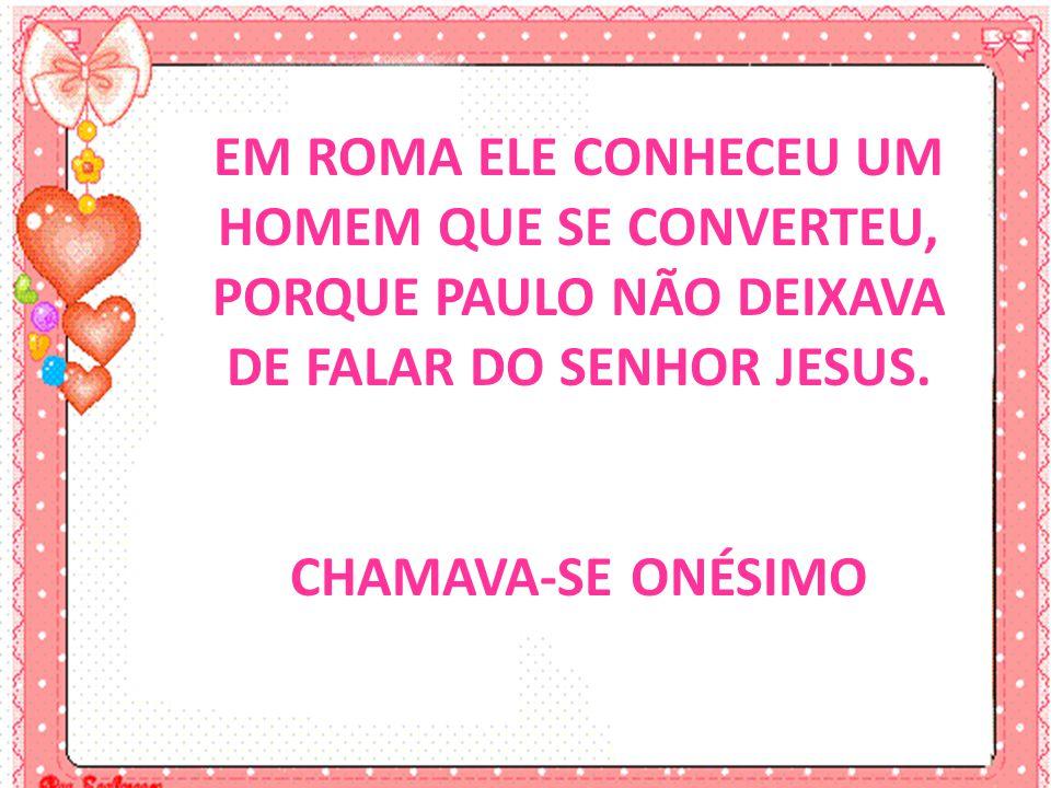 EM ROMA ELE CONHECEU UM HOMEM QUE SE CONVERTEU, PORQUE PAULO NÃO DEIXAVA DE FALAR DO SENHOR JESUS. CHAMAVA-SE ONÉSIMO