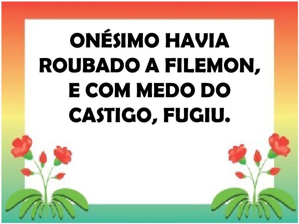 ONÉSIMO HAVIA ROUBADO A FILEMON, E COM MEDO DO CASTIGO, FUGIU.