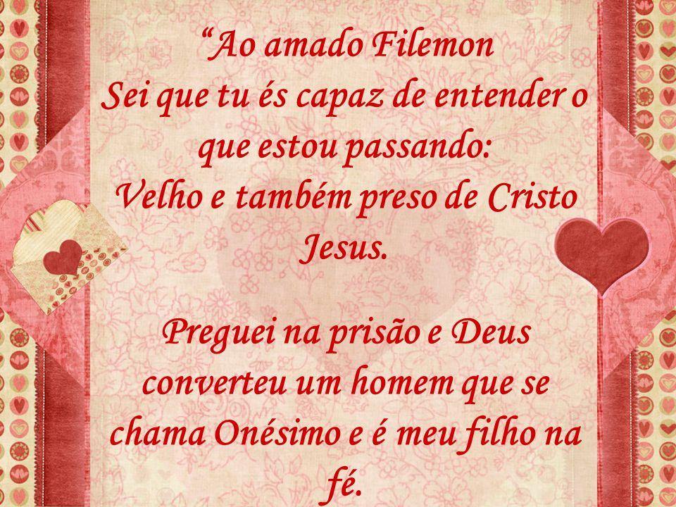 """""""Ao amado Filemon Sei que tu és capaz de entender o que estou passando: Velho e também preso de Cristo Jesus. Preguei na prisão e Deus converteu um ho"""
