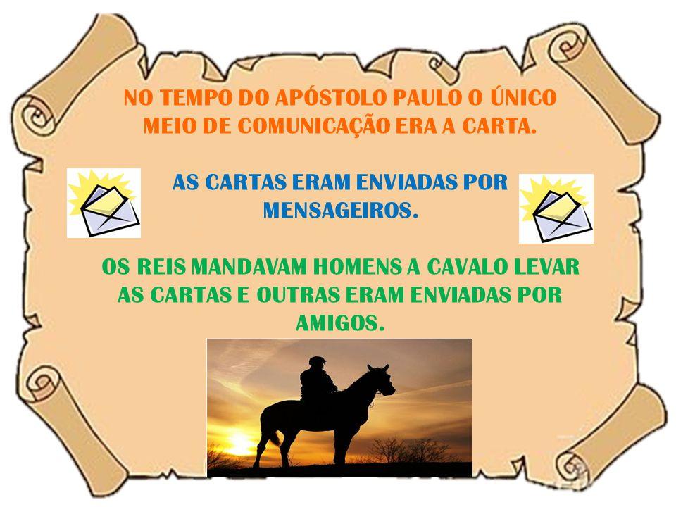 NO TEMPO DO APÓSTOLO PAULO O ÚNICO MEIO DE COMUNICAÇÃO ERA A CARTA. AS CARTAS ERAM ENVIADAS POR MENSAGEIROS. OS REIS MANDAVAM HOMENS A CAVALO LEVAR AS