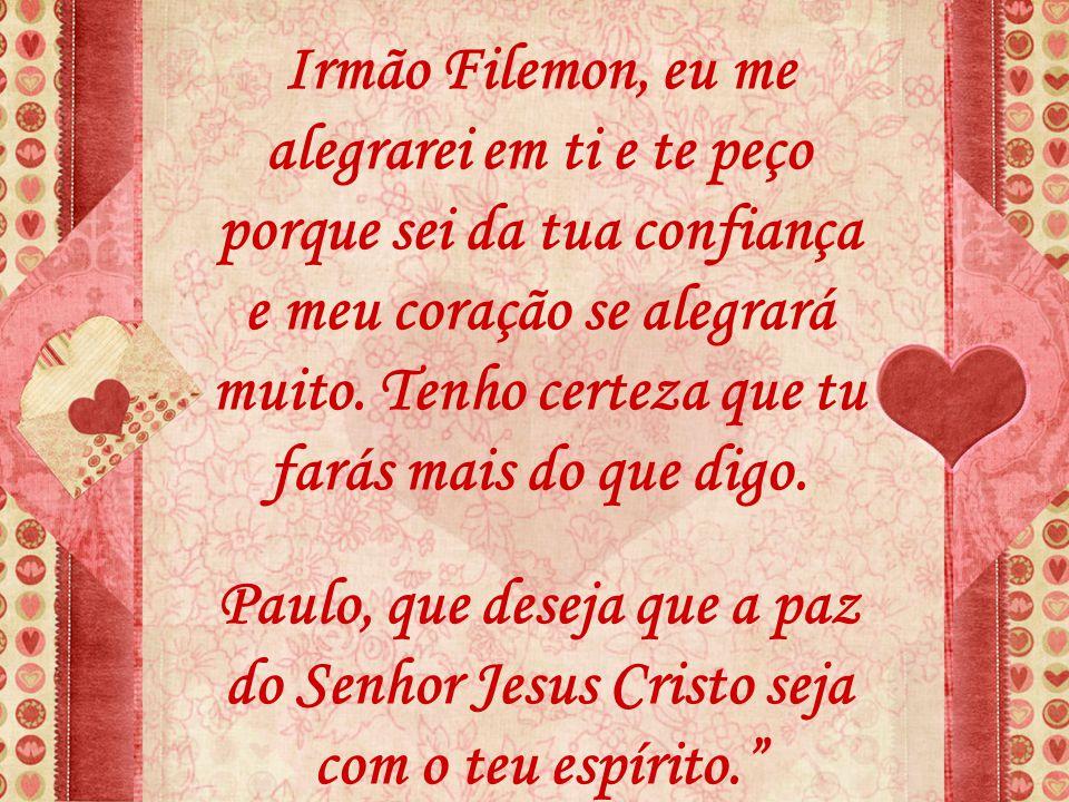 Irmão Filemon, eu me alegrarei em ti e te peço porque sei da tua confiança e meu coração se alegrará muito. Tenho certeza que tu farás mais do que dig