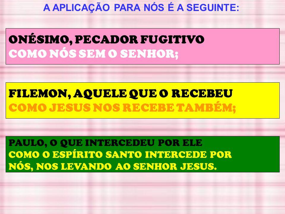 A APLICAÇÃO PARA NÓS É A SEGUINTE: ONÉSIMO, PECADOR FUGITIVO COMO NÓS SEM O SENHOR; FILEMON, AQUELE QUE O RECEBEU COMO JESUS NOS RECEBE TAMBÉM; PAULO,