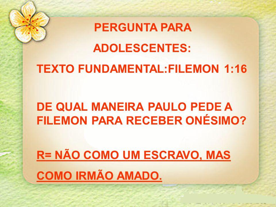 PERGUNTA PARA ADOLESCENTES: TEXTO FUNDAMENTAL:FILEMON 1:16 DE QUAL MANEIRA PAULO PEDE A FILEMON PARA RECEBER ONÉSIMO? R= NÃO COMO UM ESCRAVO, MAS COMO