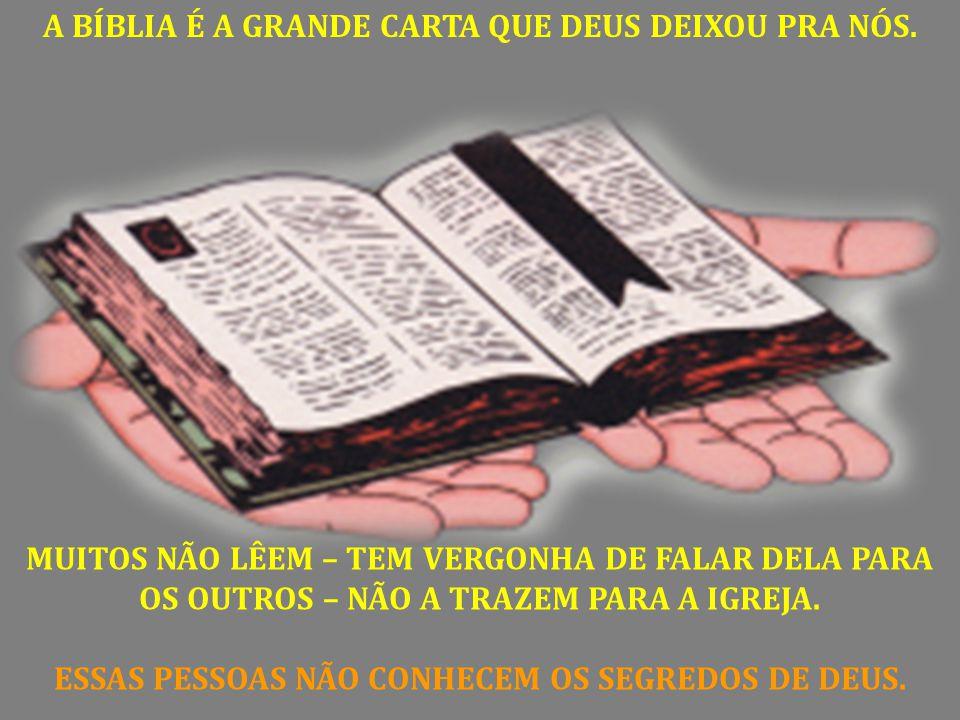 A BÍBLIA É A GRANDE CARTA QUE DEUS DEIXOU PRA NÓS. MUITOS NÃO LÊEM – TEM VERGONHA DE FALAR DELA PARA OS OUTROS – NÃO A TRAZEM PARA A IGREJA. ESSAS PES