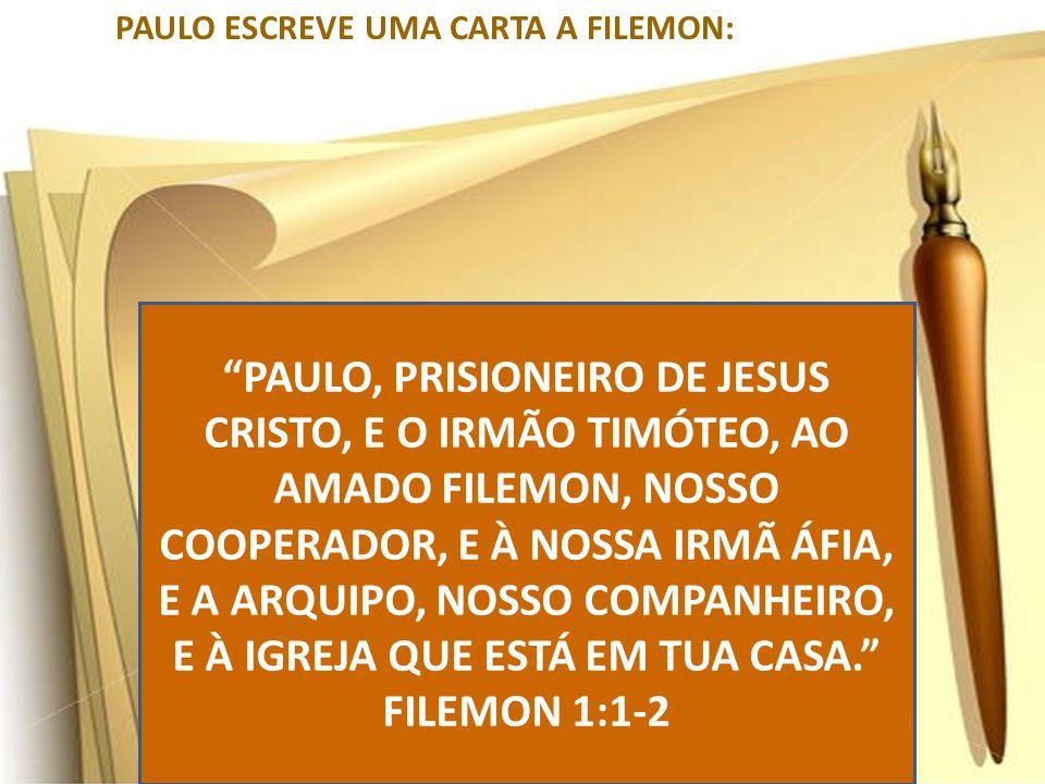 """PAULO ESCREVE UMA CARTA A FILEMON: """"PAULO, PRISIONEIRO DE JESUS CRISTO, E O IRMÃO TIMÓTEO, AO AMADO FILEMON, NOSSO COOPERADOR, E À NOSSA IRMÃ ÁFIA, E"""