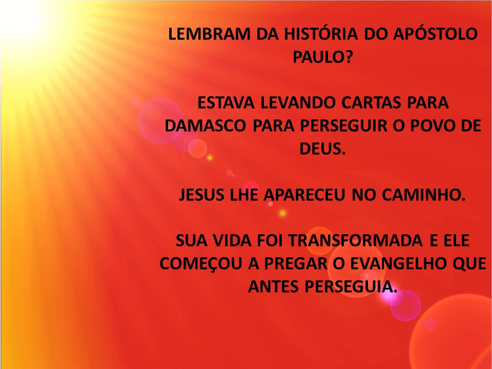 LEMBRAM DA HISTÓRIA DO APÓSTOLO PAULO? ESTAVA LEVANDO CARTAS PARA DAMASCO PARA PERSEGUIR O POVO DE DEUS. JESUS LHE APARECEU NO CAMINHO. SUA VIDA FOI T