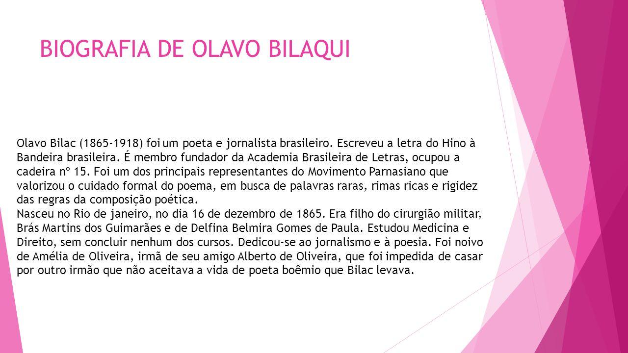 BIOGRAFIA DE OLAVO BILAQUI Olavo Bilac (1865-1918) foi um poeta e jornalista brasileiro. Escreveu a letra do Hino à Bandeira brasileira. É membro fund