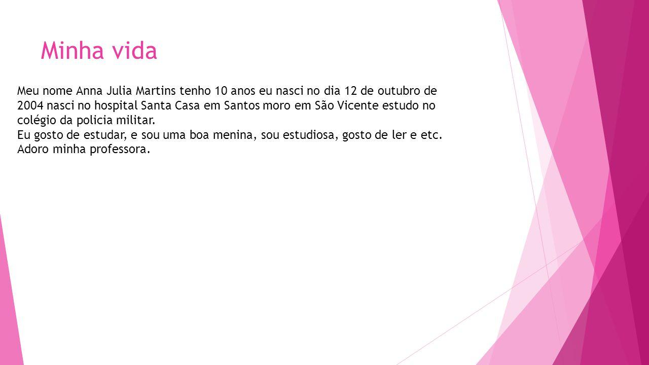 Minha vida Meu nome Anna Julia Martins tenho 10 anos eu nasci no dia 12 de outubro de 2004 nasci no hospital Santa Casa em Santos moro em São Vicente