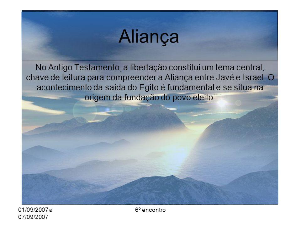 01/09/2007 a 07/09/2007 6º encontro Aliança No Antigo Testamento, a libertação constitui um tema central, chave de leitura para compreender a Aliança entre Javé e Israel.