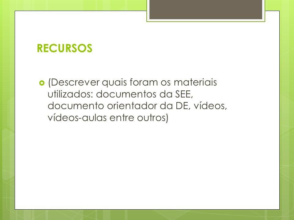 RECURSOS  (Descrever quais foram os materiais utilizados: documentos da SEE, documento orientador da DE, vídeos, vídeos-aulas entre outros)