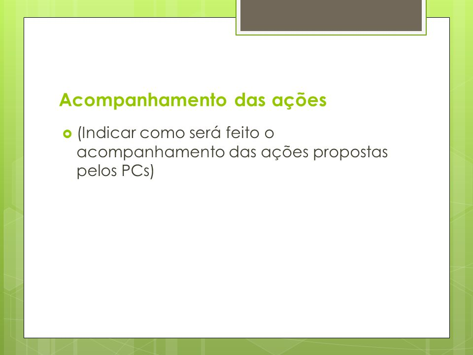 Acompanhamento das ações  (Indicar como será feito o acompanhamento das ações propostas pelos PCs)