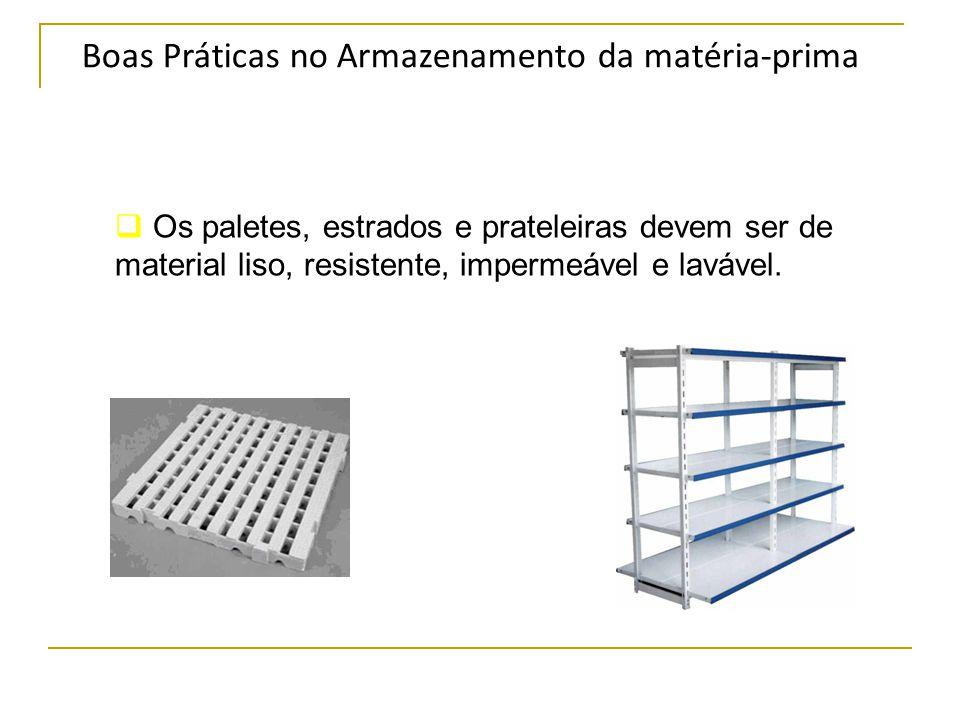 Boas Práticas no Armazenamento da matéria-prima  Os paletes, estrados e prateleiras devem ser de material liso, resistente, impermeável e lavável.