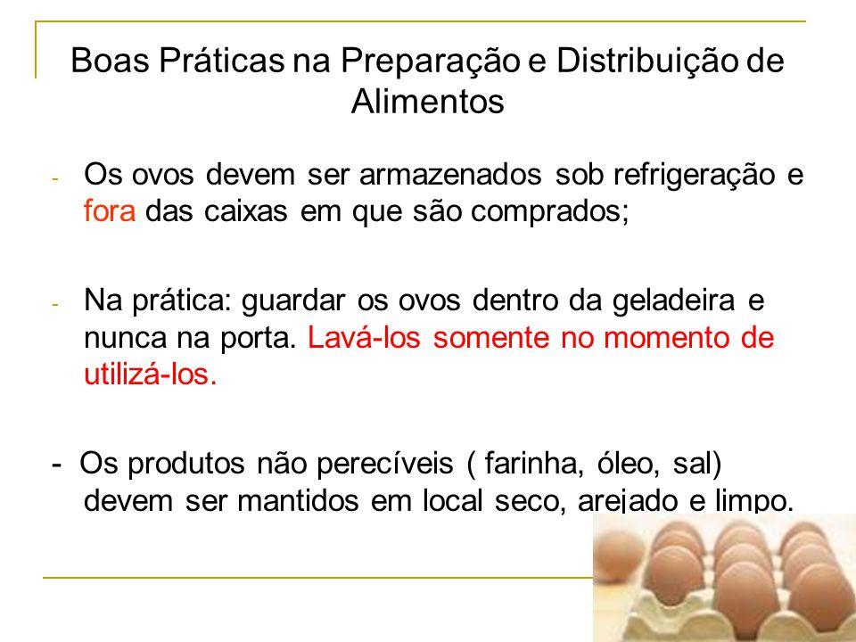 Boas Práticas na Preparação e Distribuição de Alimentos - Os ovos devem ser armazenados sob refrigeração e fora das caixas em que são comprados; - Na prática: guardar os ovos dentro da geladeira e nunca na porta.