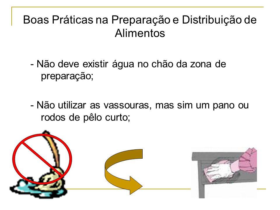 Boas Práticas na Preparação e Distribuição de Alimentos - Não deve existir água no chão da zona de preparação; - Não utilizar as vassouras, mas sim um pano ou rodos de pêlo curto;