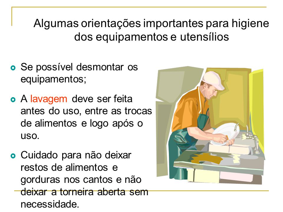 Algumas orientações importantes para higiene dos equipamentos e utensílios  Se possível desmontar os equipamentos;  A lavagem deve ser feita antes do uso, entre as trocas de alimentos e logo após o uso.