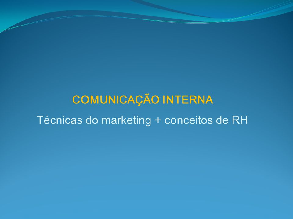COMUNICAÇÃO INTERNA Técnicas do marketing + conceitos de RH