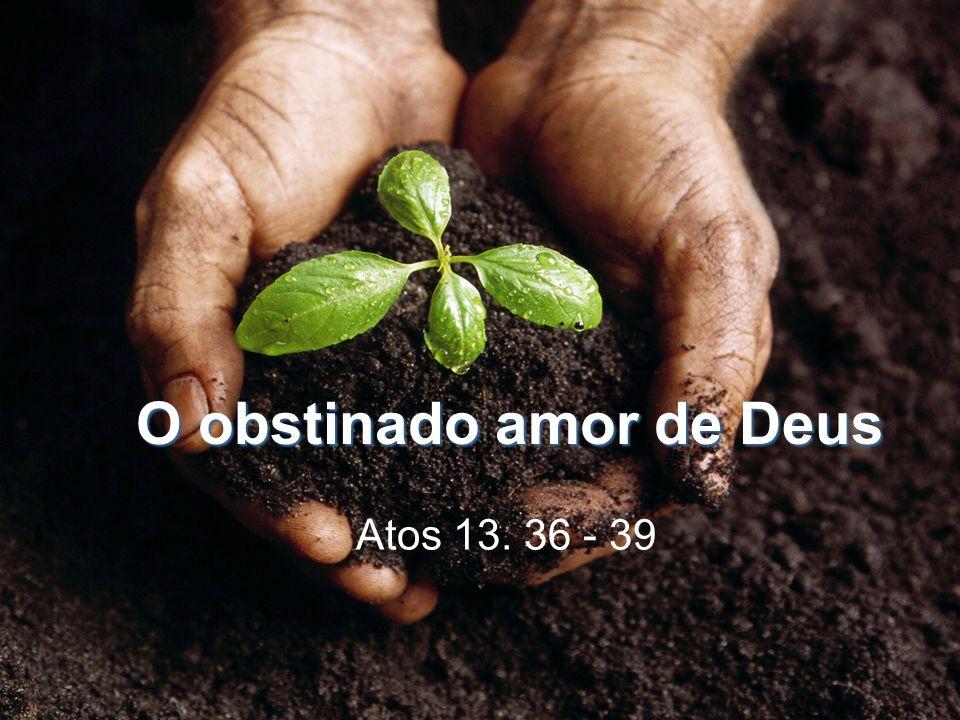 O obstinado amor de Deus Atos 13. 36 - 39
