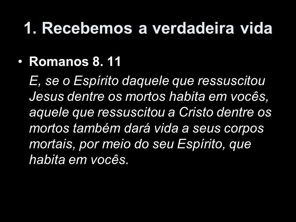 1. Recebemos a verdadeira vida Romanos 8. 11 E, se o Espírito daquele que ressuscitou Jesus dentre os mortos habita em vocês, aquele que ressuscitou a
