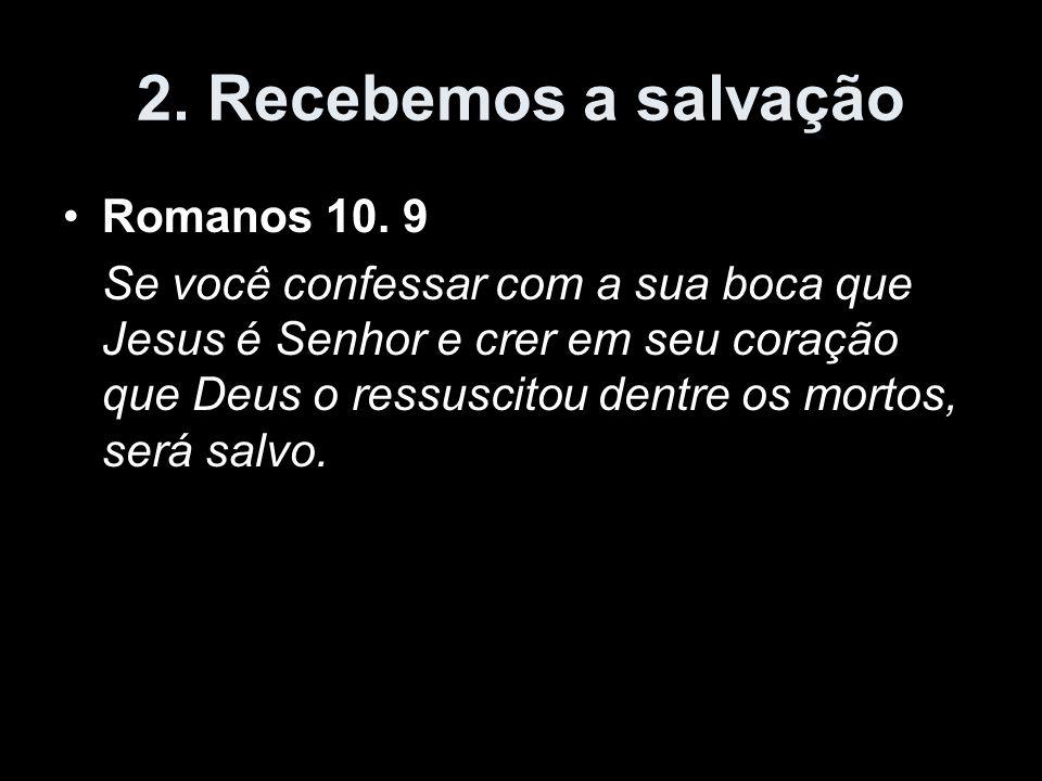 2. Recebemos a salvação Romanos 10. 9 Se você confessar com a sua boca que Jesus é Senhor e crer em seu coração que Deus o ressuscitou dentre os morto