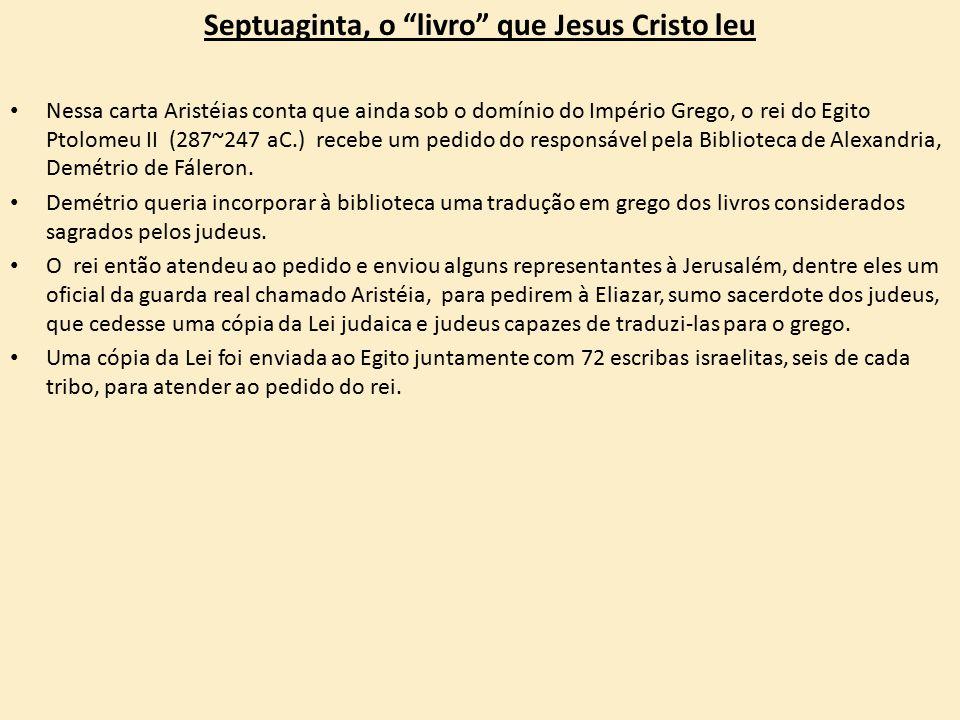 Septuaginta, o livro que Jesus Cristo leu Nessa carta Aristéias conta que ainda sob o domínio do Império Grego, o rei do Egito Ptolomeu II (287~247 aC.) recebe um pedido do responsável pela Biblioteca de Alexandria, Demétrio de Fáleron.