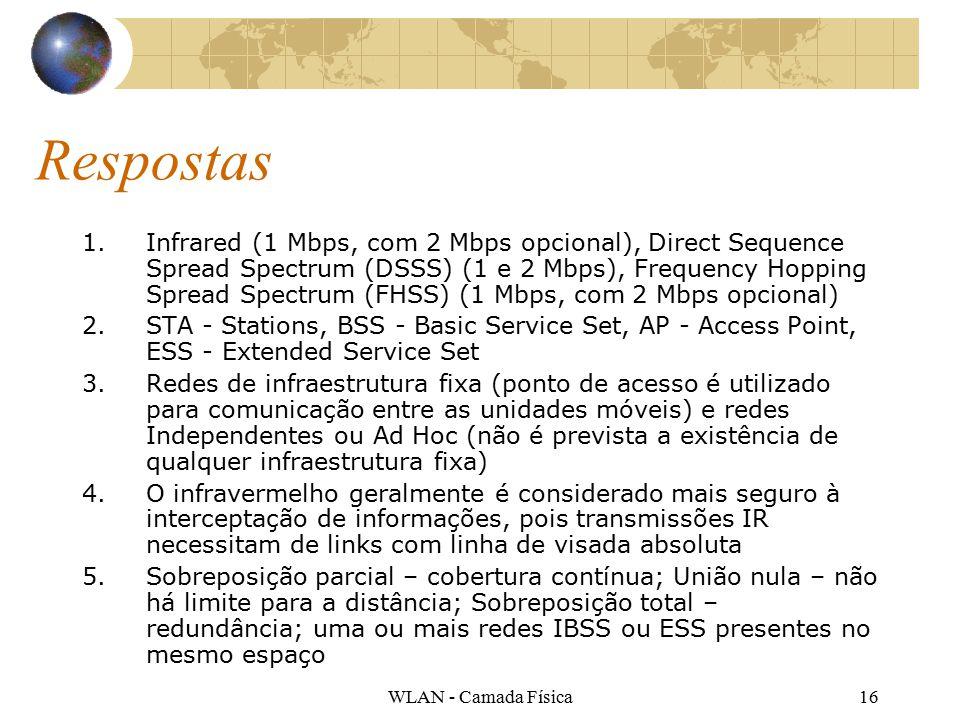 WLAN - Camada Física16 Respostas 1.Infrared (1 Mbps, com 2 Mbps opcional), Direct Sequence Spread Spectrum (DSSS) (1 e 2 Mbps), Frequency Hopping Spread Spectrum (FHSS) (1 Mbps, com 2 Mbps opcional) 2.STA - Stations, BSS - Basic Service Set, AP - Access Point, ESS - Extended Service Set 3.Redes de infraestrutura fixa (ponto de acesso é utilizado para comunicação entre as unidades móveis) e redes Independentes ou Ad Hoc (não é prevista a existência de qualquer infraestrutura fixa) 4.O infravermelho geralmente é considerado mais seguro à interceptação de informações, pois transmissões IR necessitam de links com linha de visada absoluta 5.Sobreposição parcial – cobertura contínua; União nula – não há limite para a distância; Sobreposição total – redundância; uma ou mais redes IBSS ou ESS presentes no mesmo espaço