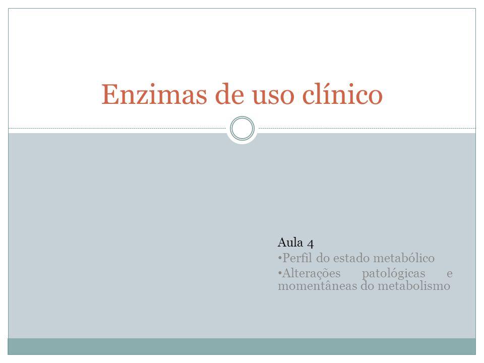 Enzimas de uso clínico Aula 4 Perfil do estado metabólico Alterações patológicas e momentâneas do metabolismo