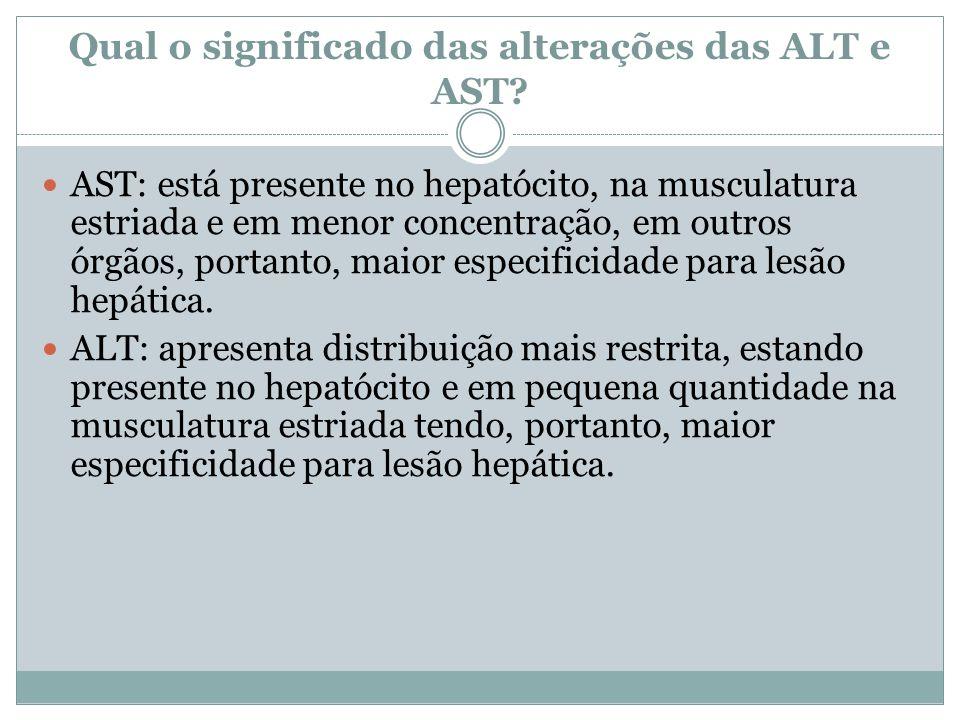 Qual o significado das alterações das ALT e AST? AST: está presente no hepatócito, na musculatura estriada e em menor concentração, em outros órgãos,