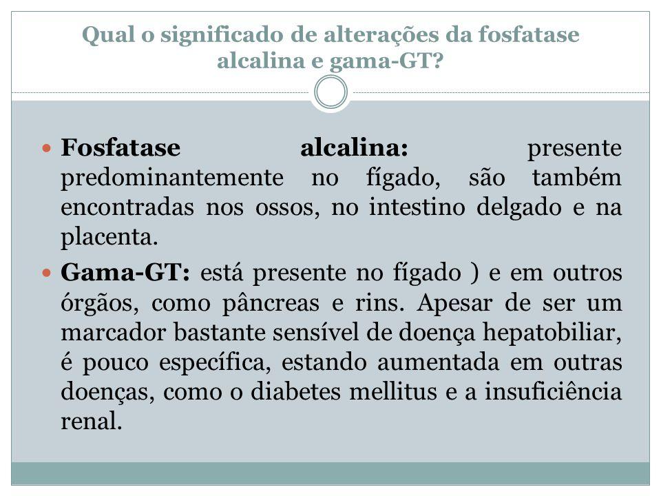 Qual o significado de alterações da fosfatase alcalina e gama-GT? Fosfatase alcalina: presente predominantemente no fígado, são também encontradas nos