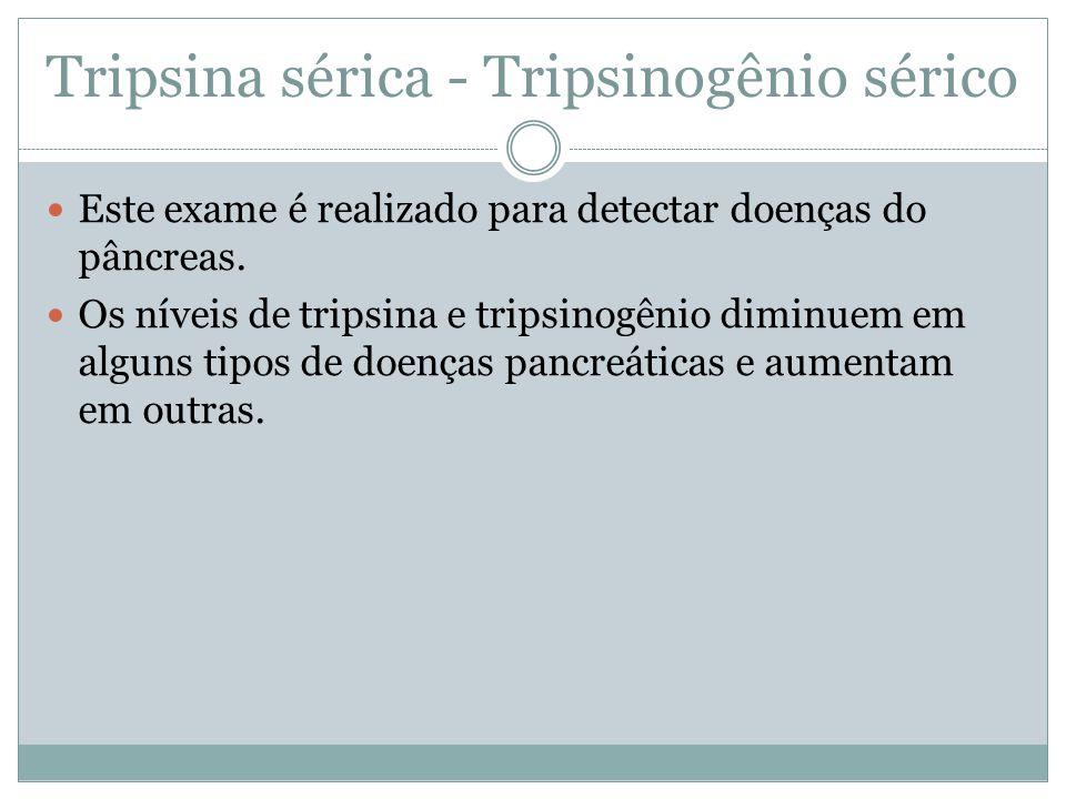 Tripsina sérica - Tripsinogênio sérico Este exame é realizado para detectar doenças do pâncreas. Os níveis de tripsina e tripsinogênio diminuem em alg