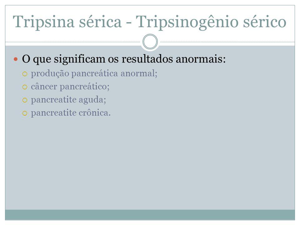 Tripsina sérica - Tripsinogênio sérico O que significam os resultados anormais:  produção pancreática anormal;  câncer pancreático;  pancreatite aguda;  pancreatite crônica.