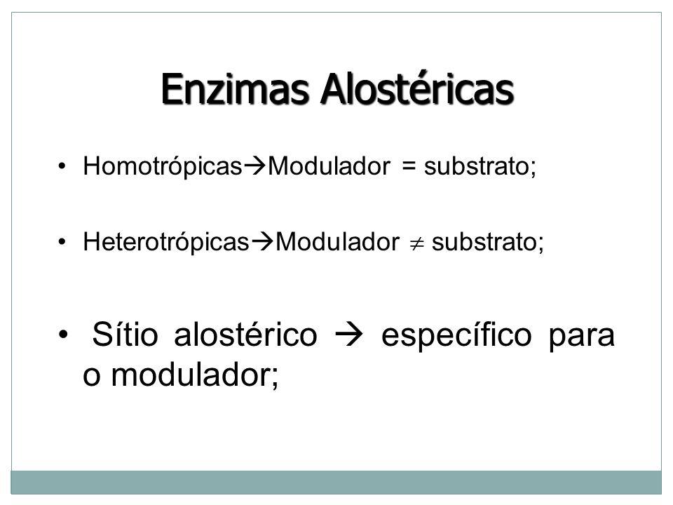 Enzimas Alostéricas Homotrópicas  Modulador = substrato; Heterotrópicas  Modulador  substrato; Sítio alostérico  específico para o modulador;