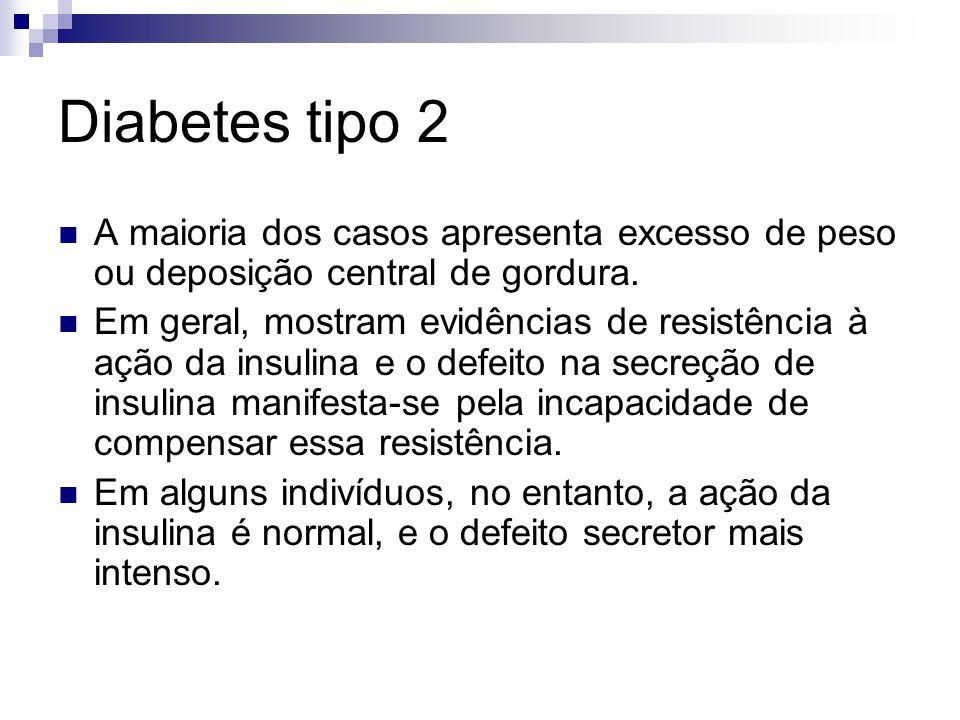 Diabetes tipo 2 A maioria dos casos apresenta excesso de peso ou deposição central de gordura. Em geral, mostram evidências de resistência à ação da i