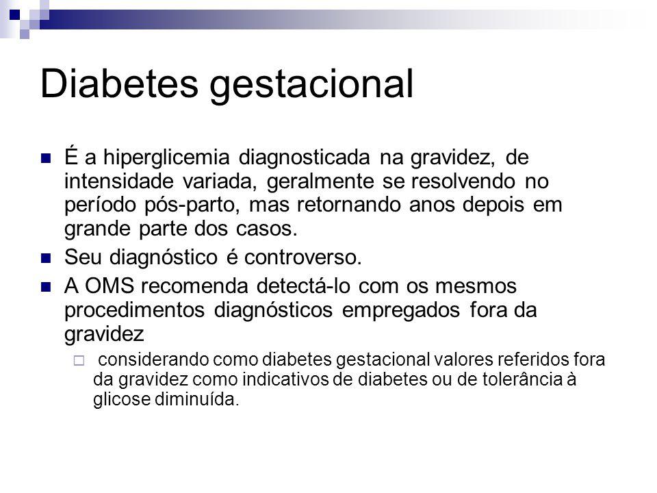 Diabetes gestacional É a hiperglicemia diagnosticada na gravidez, de intensidade variada, geralmente se resolvendo no período pós-parto, mas retornand