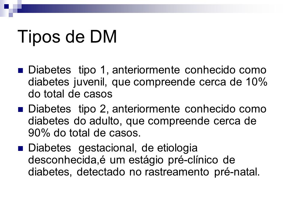 Tipos de DM Diabetes tipo 1, anteriormente conhecido como diabetes juvenil, que compreende cerca de 10% do total de casos Diabetes tipo 2, anteriormen