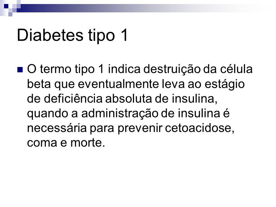 Diabetes tipo 1 O termo tipo 1 indica destruição da célula beta que eventualmente leva ao estágio de deficiência absoluta de insulina, quando a admini