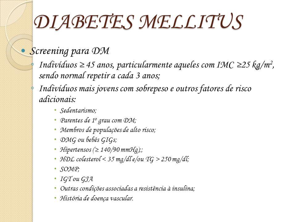 DIABETES MELLITUS Screening para DM ◦ Indivíduos ≥ 45 anos, particularmente aqueles com IMC ≥25 kg/m 2, sendo normal repetir a cada 3 anos; ◦ Indivídu