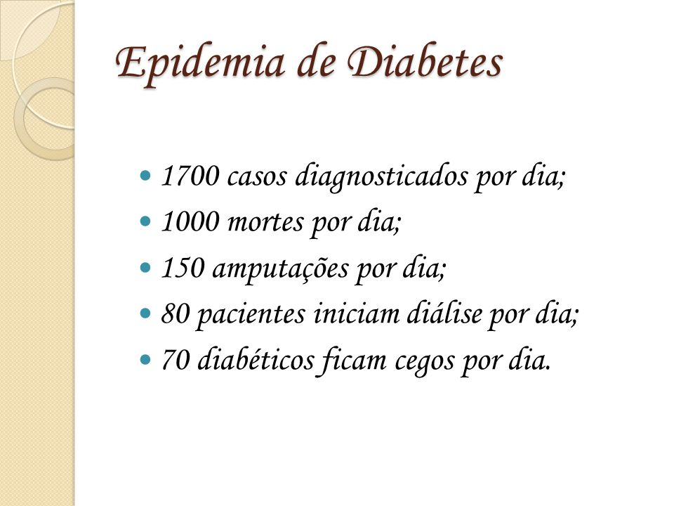 Epidemia de Diabetes 1700 casos diagnosticados por dia; 1000 mortes por dia; 150 amputações por dia; 80 pacientes iniciam diálise por dia; 70 diabétic