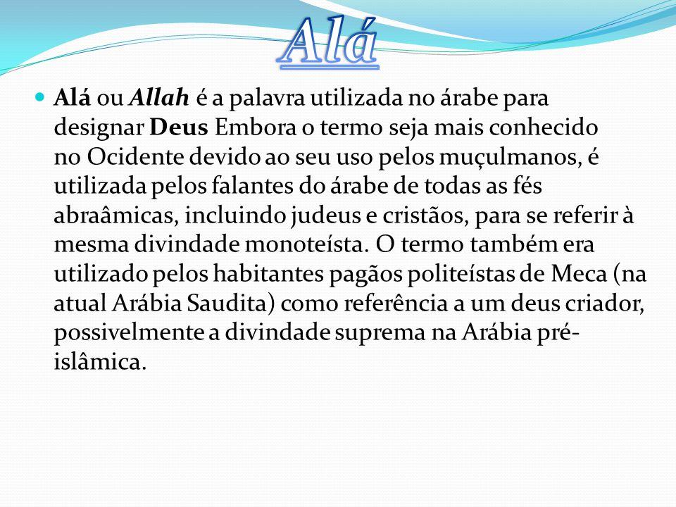 Alá ou Allah é a palavra utilizada no árabe para designar Deus Embora o termo seja mais conhecido no Ocidente devido ao seu uso pelos muçulmanos, é utilizada pelos falantes do árabe de todas as fés abraâmicas, incluindo judeus e cristãos, para se referir à mesma divindade monoteísta.
