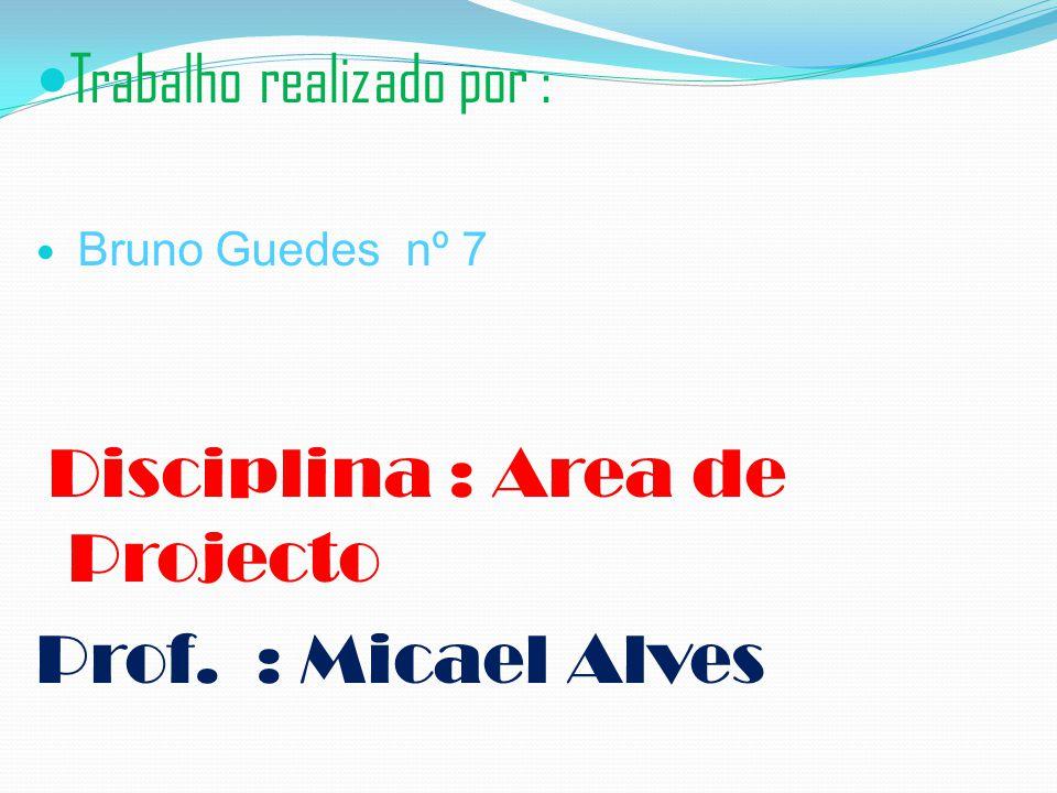 Trabalho realizado por : Bruno Guedes nº 7 Disciplina : Area de Projecto Prof. : Micael Alves
