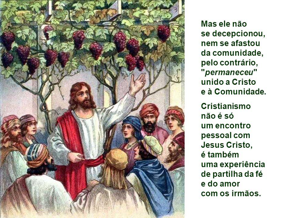 Mas ele não se decepcionou, nem se afastou da comunidade, pelo contrário, permaneceu unido a Cristo e à Comunidade.