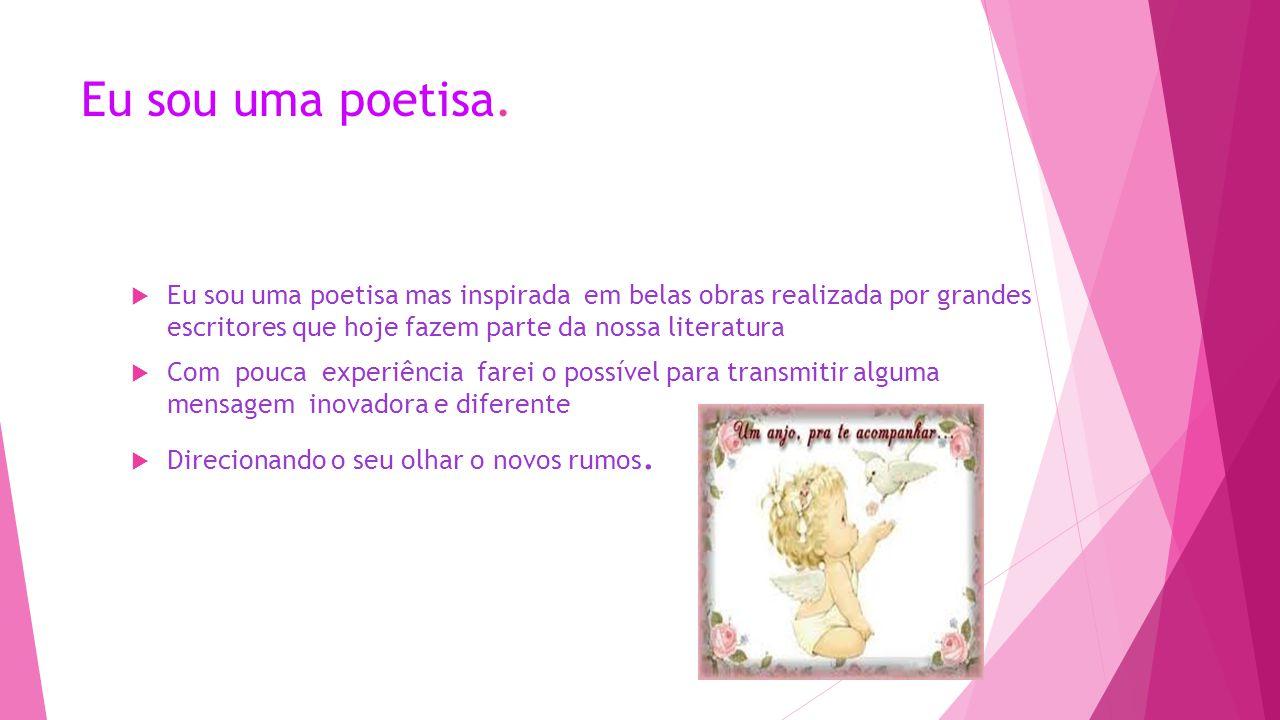 Eu sou uma poetisa.  Eu sou uma poetisa mas inspirada em belas obras realizada por grandes escritores que hoje fazem parte da nossa literatura  Com
