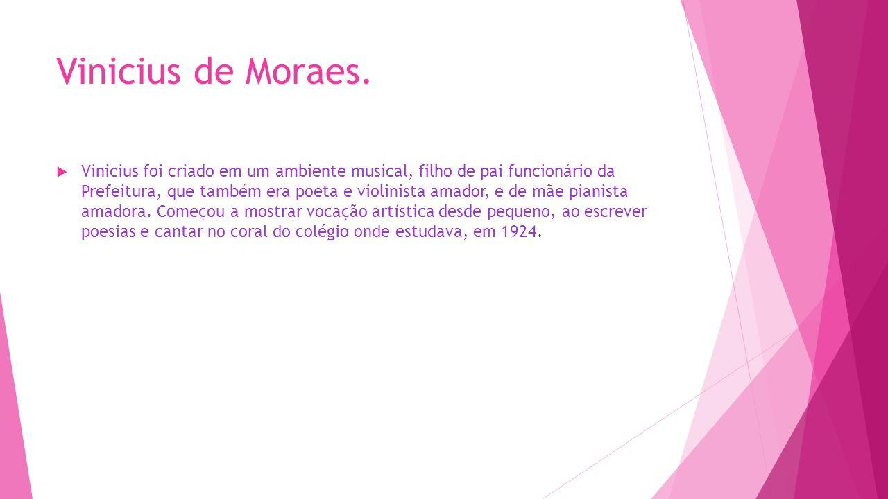 Vinicius de Moraes.  Vinicius foi criado em um ambiente musical, filho de pai funcionário da Prefeitura, que também era poeta e violinista amador, e